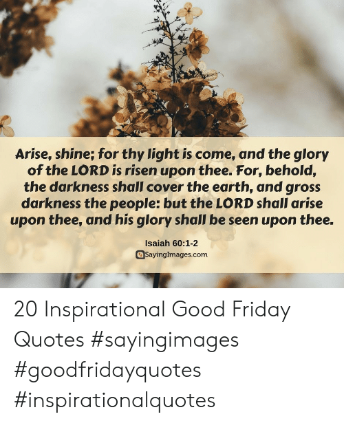 Friday, Earth, and Good: Arise, shine; for thy light is come, and the glory  of the LORD is risen upon thee. For, behold,  the darkness shall cover the earth, and gross  darkness the people: but the LORD shall arise  upon thee, and his glory shall be seen upon thee.  Isaiah 60:1-2  aSayinglmages.com 20 Inspirational Good Friday Quotes #sayingimages #goodfridayquotes #inspirationalquotes