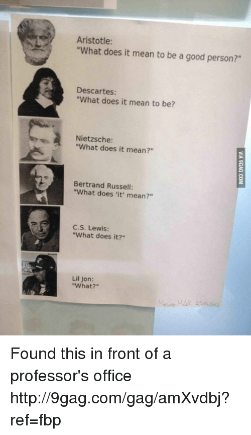 "Lil Jon What: Aristotle:  ""What does it mean to be a good person?""  Descartes  ""What does it mean to be?  Nietzsche:  ""What does it mean?  Bertrand Russell:  ""What does 'it' mean?""  C.S. Lewis:  ""What does it?""  Lil Jon:  ""What?"" Found this in front of a professor's office