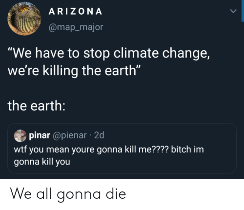 """Bitch, Wtf, and Arizona: ARIZONA  @map_major  """"We have to stop climate change,  we're killing the earth""""  the earth:  pinar @pienar2d  wtf you mean youre gonna kill me???? bitch im  gonna kill you We all gonna die"""