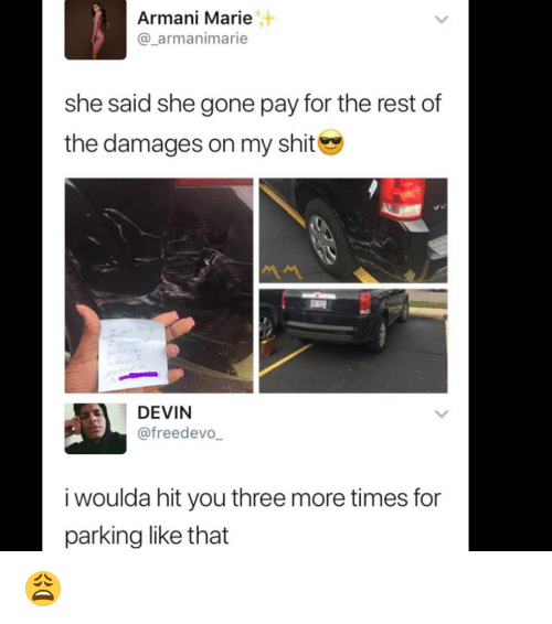 Memes, Shit, and Armani: Armani Marie  @_armanimarie  she said she gone pay for the rest of  the damages on my shit  DEVIN  @freedevo  i woulda hit you three more times for  parking like that 😩