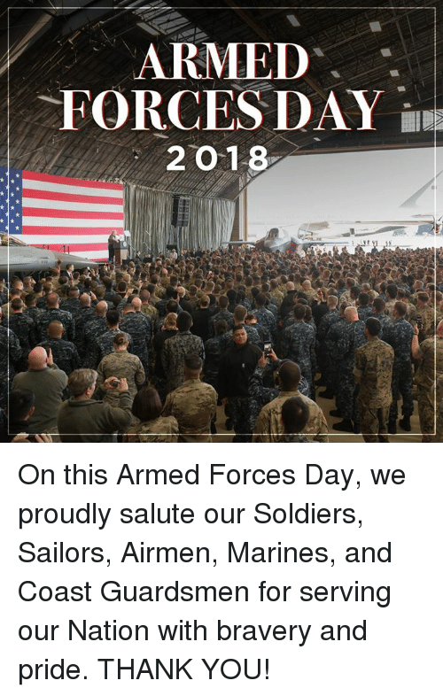 Soldiers, Thank You, and Marines: ARMED .  FORCES DAY  2 O 18 On this Armed Forces Day, we proudly salute our Soldiers, Sailors, Airmen, Marines, and Coast Guardsmen for serving our Nation with bravery and pride. THANK YOU!