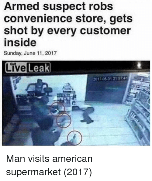 American, Sunday, and Man: Armed suspect robs  convenience store, gets  shot by every customer  inside  Sunday, June 11, 2017  2017.05-31 21 574 Man visits american supermarket (2017)