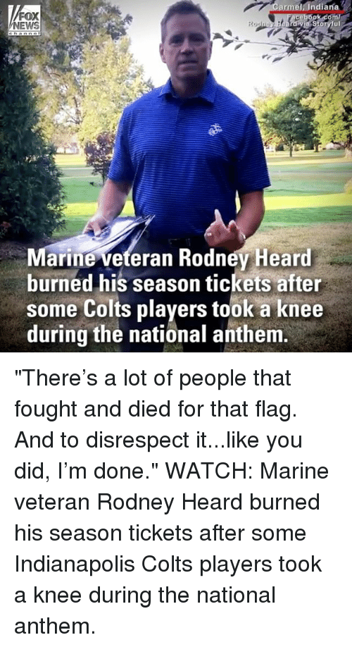 "Indianapolis Colts, Memes, and News: armel. Indiana  FOX  NEWS  arine veteran Rodnev Heard  burned his season tickets after  some Colts players took a knee  during the national anthem ""There's a lot of people that fought and died for that flag. And to disrespect it...like you did, I'm done."" WATCH: Marine veteran Rodney Heard burned his season tickets after some Indianapolis Colts players took a knee during the national anthem."