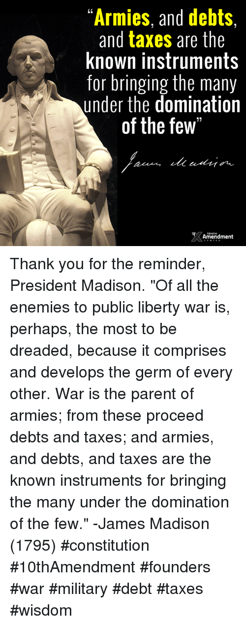 "Perhapes: ""Armies, and debts,  and taxes are the  known instruments  for bringing the many  under the domination  of the few""  Amendment Thank you for the reminder, President Madison.  ""Of all the enemies to public liberty war is, perhaps, the most to be dreaded, because it comprises and develops the germ of every other. War is the parent of armies; from these proceed debts and taxes; and armies, and debts, and taxes are the known instruments for bringing the many under the domination of the few."" -James Madison (1795)  #constitution #10thAmendment #founders #war #military #debt #taxes #wisdom"
