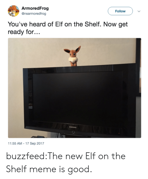 Elf, Elf on the Shelf, and Meme: ArmoredFrog  @nsarmoredfrog  Follow  You've heard of Elf on the Shelf. Now get  ready for...  1:55 AM-17 Sep 2017 buzzfeed:The new Elf on the Shelf meme is good.