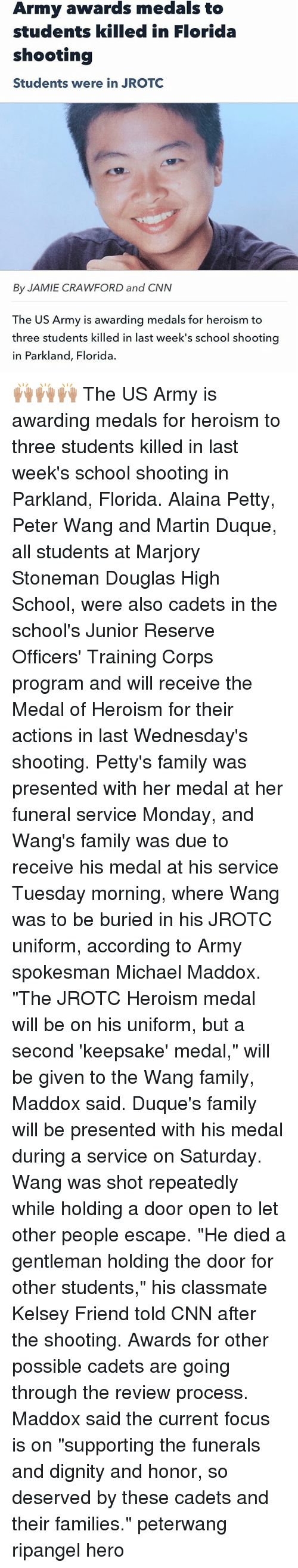 """cnn.com, Family, and Martin: Army awards medals to  students killed in Florida  shooting  Students were in JROTO  By JAMIE CRAWFORD and CNN  The US Army is awarding medals for heroism to  three students killed in last week's school shooting  in Parkland, Florida. 🙌🏽🙌🏽🙌🏽 The US Army is awarding medals for heroism to three students killed in last week's school shooting in Parkland, Florida. Alaina Petty, Peter Wang and Martin Duque, all students at Marjory Stoneman Douglas High School, were also cadets in the school's Junior Reserve Officers' Training Corps program and will receive the Medal of Heroism for their actions in last Wednesday's shooting. Petty's family was presented with her medal at her funeral service Monday, and Wang's family was due to receive his medal at his service Tuesday morning, where Wang was to be buried in his JROTC uniform, according to Army spokesman Michael Maddox. """"The JROTC Heroism medal will be on his uniform, but a second 'keepsake' medal,"""" will be given to the Wang family, Maddox said. Duque's family will be presented with his medal during a service on Saturday. Wang was shot repeatedly while holding a door open to let other people escape. """"He died a gentleman holding the door for other students,"""" his classmate Kelsey Friend told CNN after the shooting. Awards for other possible cadets are going through the review process. Maddox said the current focus is on """"supporting the funerals and dignity and honor, so deserved by these cadets and their families."""" peterwang ripangel hero"""
