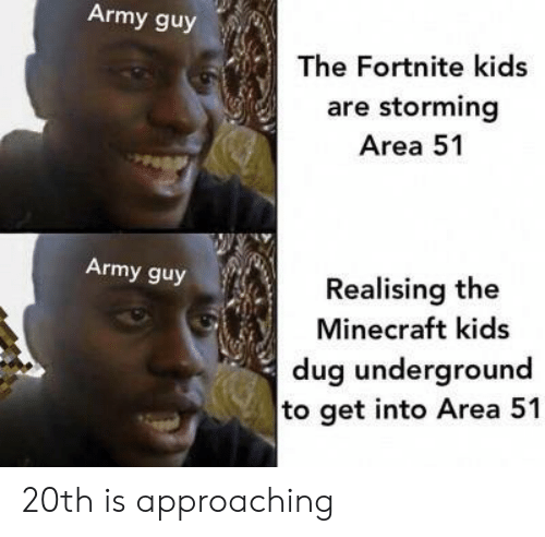 Minecraft, Army, and Kids: Army guy  The Fortnite kids  are storming  Area 51  Army guy  Realising the  Minecraft kids  dug underground  to get into Area 51 20th is approaching