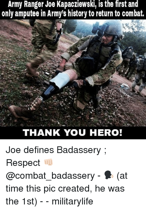 Memes, Respect, and Army: Army Ranger Joe Kapacziewski, is the first and  only amputee in Army's history to return to combat.  THANK YOU HERO! Joe defines Badassery ; Respect 👊🏻 @combat_badassery - 🗣 (at time this pic created, he was the 1st) - - militarylife