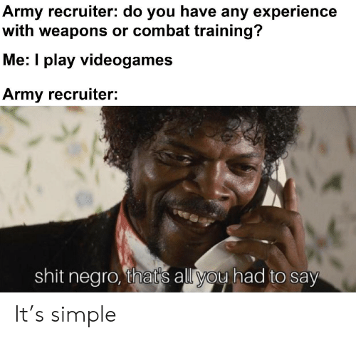videogames: Army recruiter: do you have any experience  with weapons or combat training?  Me: I play videogames  Army recruiter:  shit negro, that's all you had to say It's simple