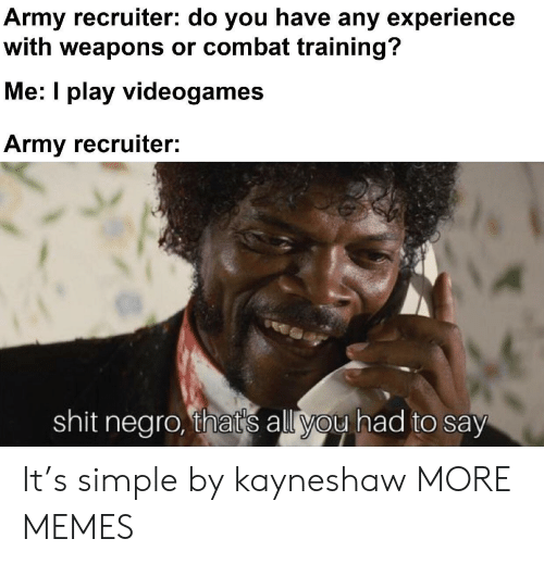 videogames: Army recruiter: do you have any experience  with weapons or combat training?  Me: I play videogames  Army recruiter:  shit negro, that's all you had to say It's simple by kayneshaw MORE MEMES