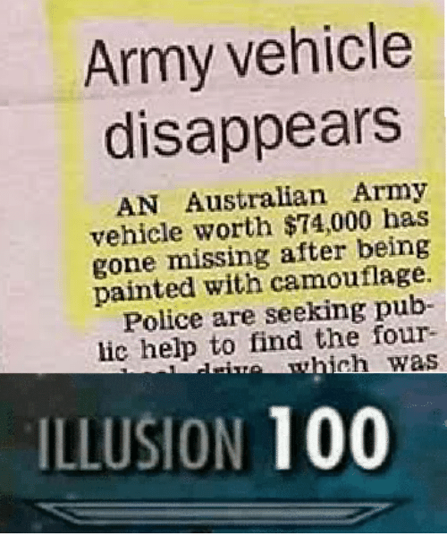 Anaconda, Police, and Army: Army vehicle  disappears  AN Australian Army  vehicle worth $74,000 has  gone missing after being  painted with camouflage.  Police are seeking pub-  lic help to find the four-  ILLUSION 100