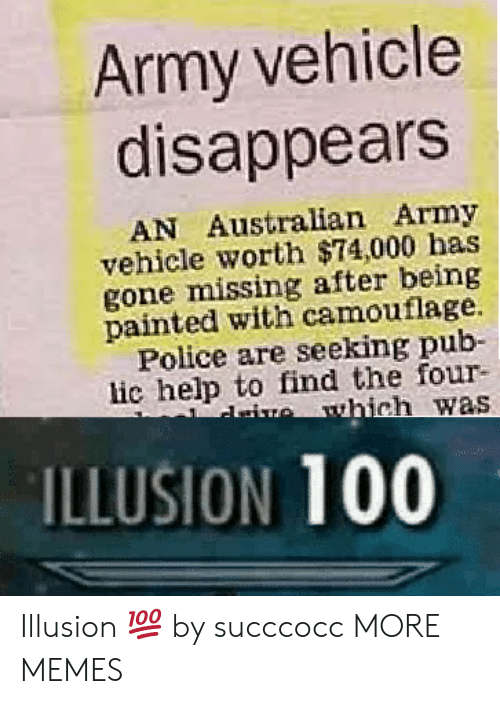 Anaconda, Dank, and Memes: Army vehicle  disappears  AN Australian Army  vehicle worth $74,000 has  gone missing after being  painted with camouflage.  Police are seeking pub-  lic help to find the four-  ILLUSION 100 Illusion 💯 by succcocc MORE MEMES