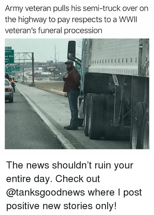 Funny, News, and Army: Army veteran pulls his semi-truck over on  the highway to pay respects to a WWI  veteran's funeral procession  31 A  nd Hts  70 The news shouldn't ruin your entire day. Check out @tanksgoodnews where I post positive new stories only!