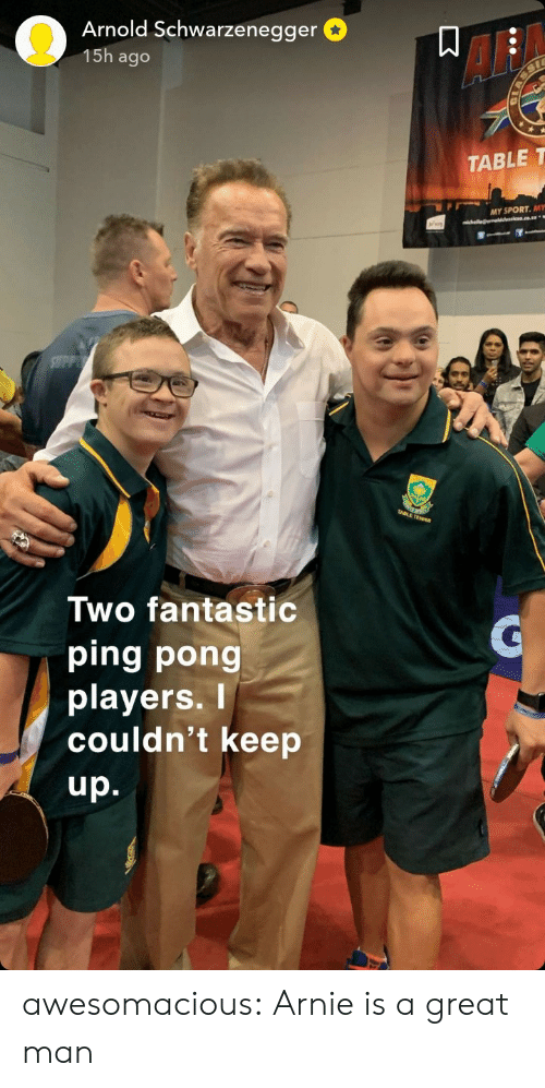 schwarzenegger: Arnold Schwarzenegger  15h ago  AF  TABLE T  MY SPORT. MY  Two fantastic  ping pong  playerS.  couldn't keep  up. awesomacious:  Arnie is a great man