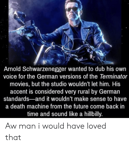 schwarzenegger: Arnold Schwarzenegger wanted to dub his own  voice for the German versions of the Terminator  movies, but the studio wouldn't let him. His  accent is considered very rural by German  standards-and it wouldn't make sense to have  a death machine from the future come back in  time and sound like a hillbilly. Aw man i would have loved that
