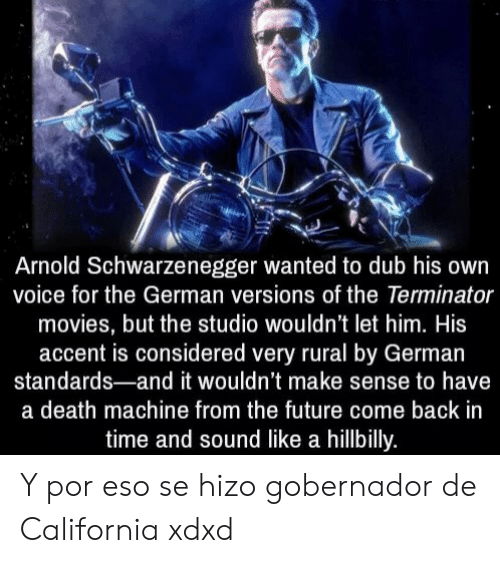 schwarzenegger: Arnold Schwarzenegger wanted to dub his own  voice for the German versions of the Terminator  movies, but the studio wouldn't let him. His  accent is considered very rural by German  standards-and it wouldn't make sense to have  a death machine from the future come back in  time and sound like a hillbilly. Y por eso se hizo gobernador de California xdxd