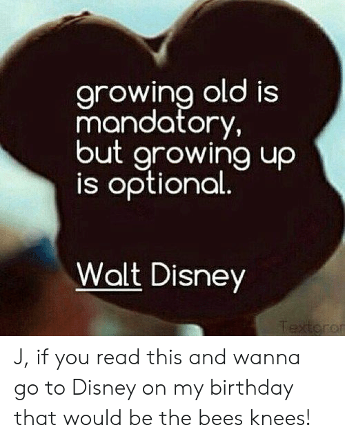 Birthday, Disney, and Walt Disney: arowina old is  mandatory,  but growing uo  is optional  Walt Disney  or J, if you read this and wanna go to Disney on my birthday that would be the bees knees!