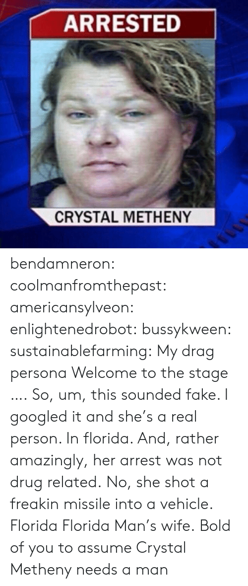 Freakin: ARRESTED  CRYSTAL METHENY bendamneron:  coolmanfromthepast:  americansylveon:   enlightenedrobot:  bussykween:  sustainablefarming: My drag persona Welcome to the stage ….  So, um, this sounded fake. I googled it and she's a real person. In florida. And, rather amazingly, her arrest was not drug related. No, she shot a freakin missile into a vehicle.   Florida   Florida Man's wife.   Bold of you to assume Crystal Metheny needs a man