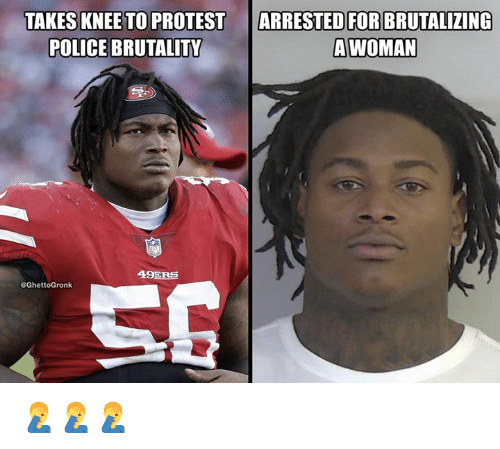 San Francisco 49ers, Nfl, and Police: ARRESTED FOR  TAKES KNEE TO PROTEST  POLICE BRUTALITY  BRUTALIZING  A WOMAN  49ERS 🤦♂️🤦♂️🤦♂️