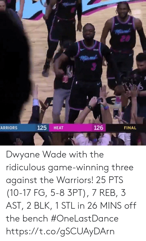 Dwyane Wade, Memes, and Game: ARRIORS  125 HEAT  126  FINAL Dwyane Wade with the ridiculous game-winning three against the Warriors!   25 PTS (10-17 FG, 5-8 3PT), 7 REB, 3 AST, 2 BLK, 1 STL in 26 MINS off the bench #OneLastDance  https://t.co/gSCUAyDArn