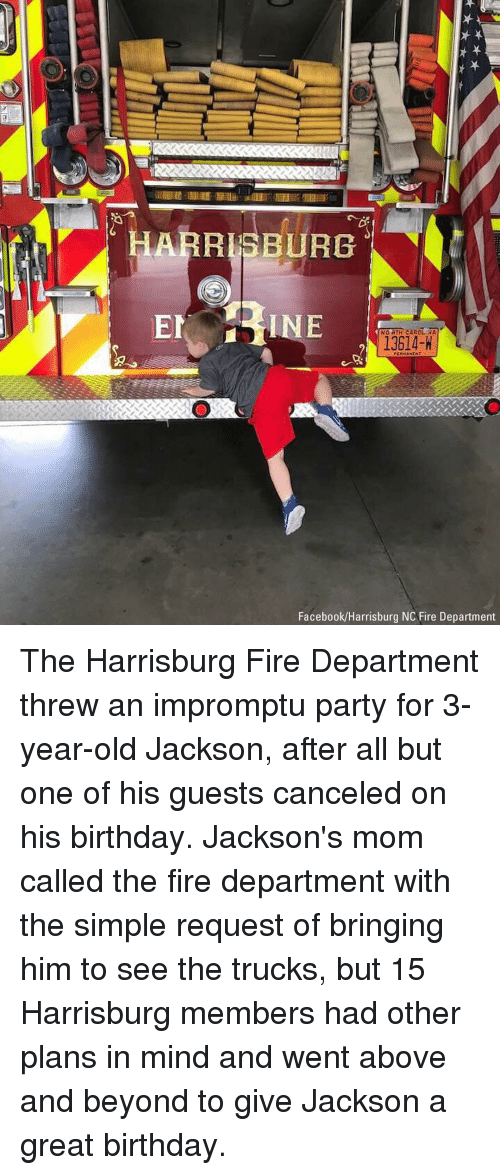 Birthday, Facebook, and Fire: ARRISBURG  INE  NO RTH CAROLENA  13614-H  Facebook/Harrisburg NC Fire Department The Harrisburg Fire Department threw an impromptu party for 3-year-old Jackson, after all but one of his guests canceled on his birthday. Jackson's mom called the fire department with the simple request of bringing him to see the trucks, but 15 Harrisburg members had other plans in mind and went above and beyond to give Jackson a great birthday.