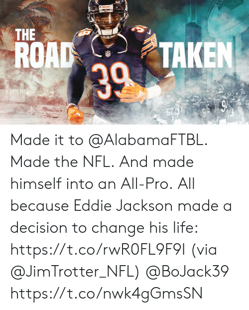 Life, Memes, and Nfl: ARS  THE  ROAD  TAKEN  39  52 9 Made it to @AlabamaFTBL. Made the NFL. And made himself into an All-Pro.  All because Eddie Jackson made a decision to change his life: https://t.co/rwR0FL9F9I (via @JimTrotter_NFL) @BoJack39 https://t.co/nwk4gGmsSN