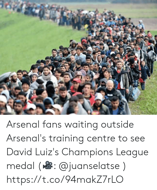 Arsenal, Memes, and Champions League: Arsenal fans waiting outside Arsenal's training centre to see David Luiz's Champions League medal (🎥: @juanselatse ) https://t.co/94makZ7rLO