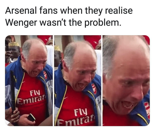 wenger: Arsenal fans when they realise  Wenger wasn't the problem  Fly  Emira  Fly  Emira