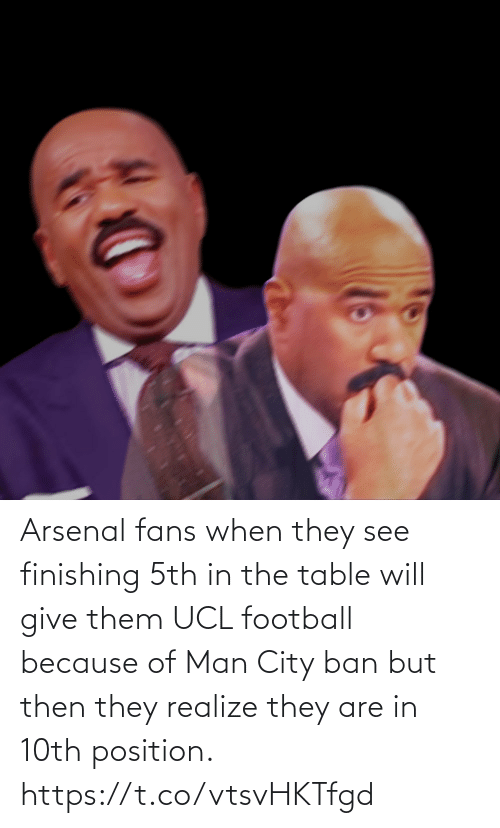 realize: Arsenal fans when they see finishing 5th in the table will give them UCL football because of Man City ban but then they realize they are in 10th position. https://t.co/vtsvHKTfgd