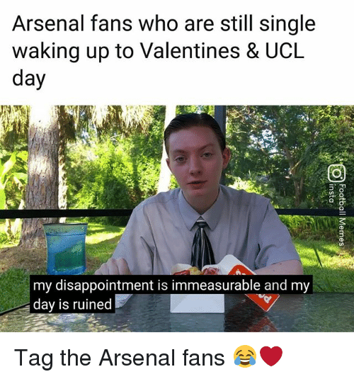 Arsenal, Memes, and Single: Arsenal fans who are still single  waking up to Valentines & UCL  day  my disappointment is immeasurable and my  day is ruined Tag the Arsenal fans 😂❤