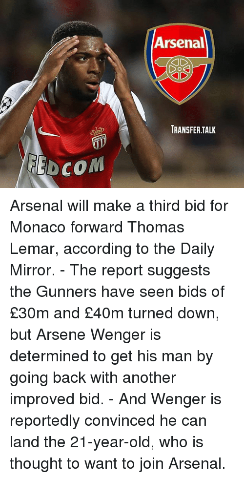 Arsene Wenger: Arsenal  TRANSFER.TALK  EDCOM Arsenal will make a third bid for Monaco forward Thomas Lemar, according to the Daily Mirror. - The report suggests the Gunners have seen bids of £30m and £40m turned down, but Arsene Wenger is determined to get his man by going back with another improved bid. - And Wenger is reportedly convinced he can land the 21-year-old, who is thought to want to join Arsenal.