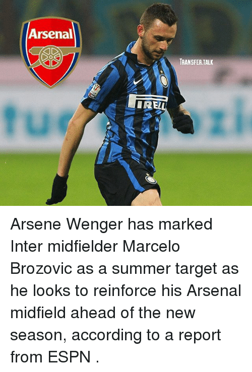 Arsene Wenger: Arsenal  TRANSFER.TALK  IREL Arsene Wenger has marked Inter midfielder Marcelo Brozovic as a summer target as he looks to reinforce his Arsenal midfield ahead of the new season, according to a report from ESPN .