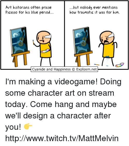 Cyanides And Happiness: Art historians often praise  but nobody ever mentions  how traumatic it was for him.  Picasso for his blue period  Cyanide and Happiness O Explosm.net I'm making a videogame!  Doing some character art on stream today. Come hang and maybe we'll design a character after you!  👉 http://www.twitch.tv/MattMelvin