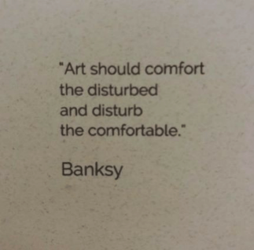 "comfort: ""Art should comfort  the disturbed  and disturb  the comfortable.""  Banksy"