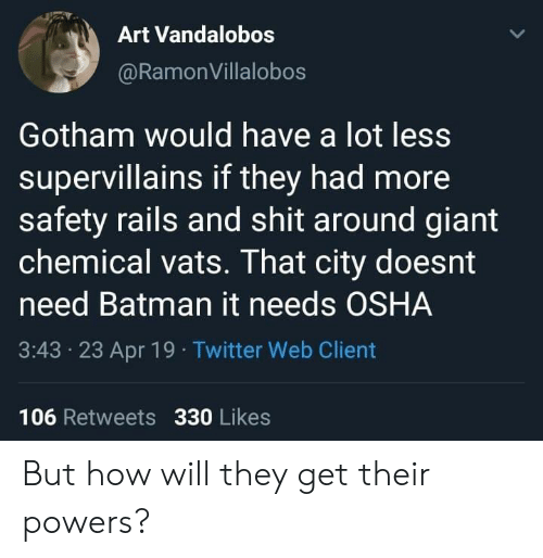 osha: Art Vandalobos  @RamonVillalobos  Gotham would have a lot less  supervillains if they had more  safety rails and shit around giant  chemical vats. That city doesnt  need Batman it needs OSHA  3:43 23 Apr 19 Twitter Web Client  106 Retweets 330 Likes But how will they get their powers?