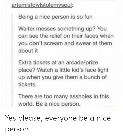Scream, Kids, and Watch: artemisfowlstolemysoul:  Being a nice person is so fun  Waiter messes something up? You  can see the relief on their faces when  you don't scream and swear at them  about it  Extra tickets at an arcade/prize  place? Watch a little kid's face light  up when you give them a bunch of  tickets  There are too many assholes in this  world. Be a nice person. Yes please, everyone be a nice person