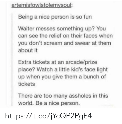 arcade: artemisfowlstolemysoul:  Being a nice person is so fun  Waiter messes something up? You  can see the relief on their faces when  you don't scream and swear at them  about it  Extra tickets at an arcade/prize  place? Watch a little kid's face light  up when you give them a bunch of  tickets  There are too many assholes in this  world. Be a nice person. https://t.co/jYcQP2PgE4