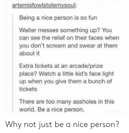 arcade: artemisfowlstolemysoul:  Being a nice person is so fun  Waiter messes something up? You  can see the relief on their faces when  you don't scream and swear at them  about it  Extra tickets at an arcade/prize  place? Watch a little kid's face light  up when you give them a bunch of  tickets  There are too many assholes in this  world. Be a nice person. Why not just be a nice person?
