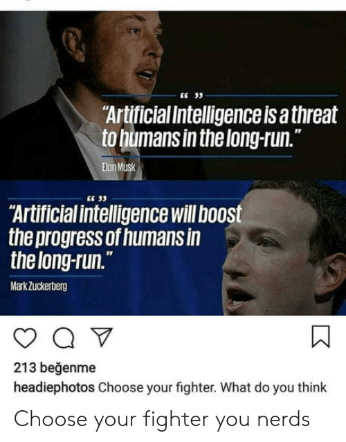 """Run, Boost, and Artificial: """"ArtificialIntelligenceis a threat  to humans inthelong-run.  IT  Elon Musk  E 33  Artificial intelligence will boost  the progress of humans in  thelong-run.  MarkZuckerberg  213 beğenme  headiephotos Choose your fighter. What do you think Choose your fighter you nerds"""