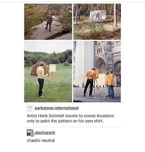 Ironic, Paint, and Artist: Artist Hank Schmidt travels to scenic locations  only to paint the pattern on his own shirt  hur  chaotic neutral