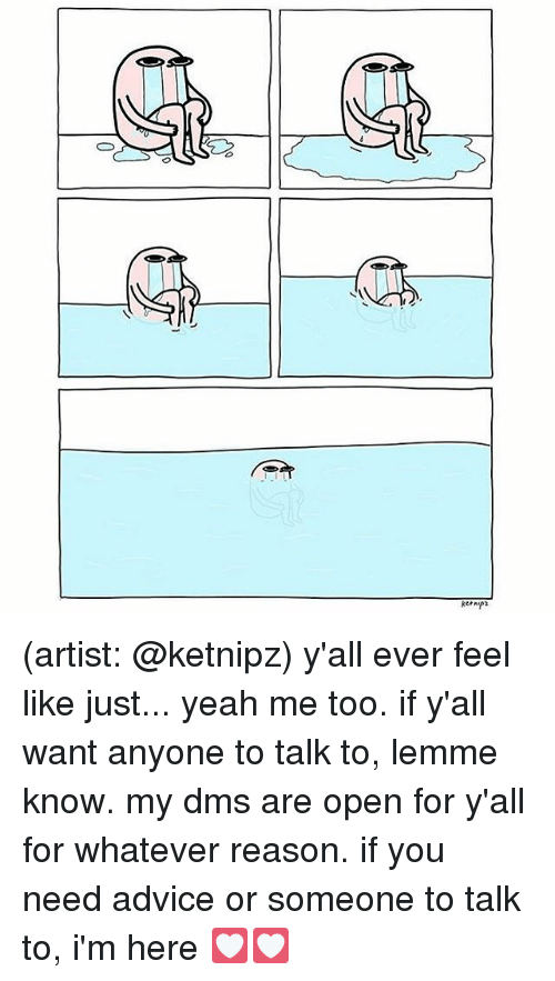 Advice, Memes, and Yeah: (artist: @ketnipz) y'all ever feel like just... yeah me too. if y'all want anyone to talk to, lemme know. my dms are open for y'all for whatever reason. if you need advice or someone to talk to, i'm here 💟💟
