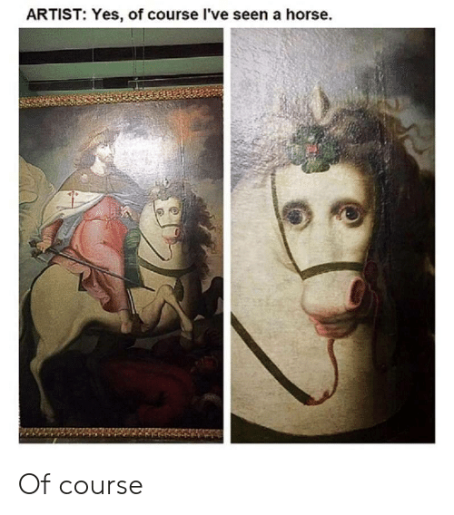 Horse, Artist, and Yes: ARTIST: Yes, of course I've seen a horse Of course
