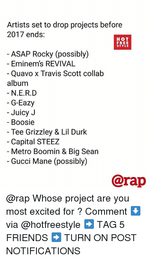 Big Sean, Friends, and G-Eazy: Artists set to drop projects before  2017 ends:  HOT  FREE  STYLE  ASAP Rocky (possibly)  - Eminem's REVIVAL  Quavo x Travis Scott collałb  album  N.E.R.D  G-Eazy  Juicy J  Boosie  Tee Grizzley & Lil Durk  Capital STEEZ  Metro Boomin & Big Sean  Gucci Mane (possibly)  @rap @rap Whose project are you most excited for ? Comment ⬇️ via @hotfreestyle ➡️ TAG 5 FRIENDS ➡️ TURN ON POST NOTIFICATIONS