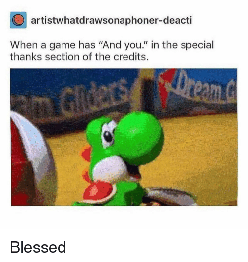 """Blessed, Game, and A Game: artistwhatdrawsonaphoner-deacti  When a game has """"And you."""" in the special  thanks section of the credits. Blessed"""