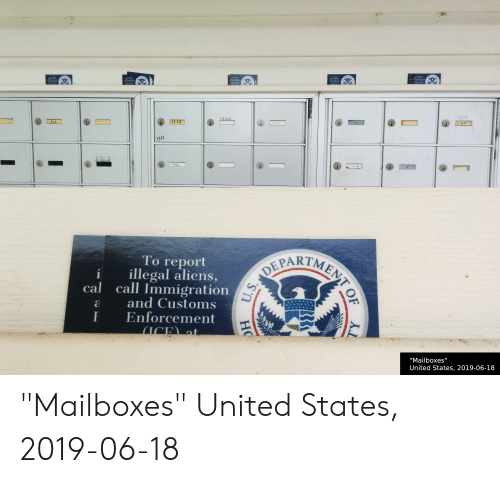 """Aliens, Immigration, and United: ARTMES  DEPARTME  To report  call oumiea  To report  illegal alirtis  TMENT  PARTA  and Customs  Enforcement  TARTMENS  OE  and Cudoms  Enforeement  To report  Call lins,  all Iuwmitral io  Enlotreiment  1510  1510  405  1318  1306  1318  1313  1401  Тo report  illegal aliens,  cal call Immigration  and Customs  Enforcement  ICE at  DEPARTMENT O  """"Mailboxes""""  United States, 2019-06-18  U.S.  НО  Y """"Mailboxes"""" United States, 2019-06-18"""
