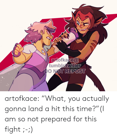 """Am So: artofkace@  tumblritwitter  DO NOT REPOST artofkace:    """"What, you actually gonna land a hit this time?""""(I am so not prepared for this fight ;-;)"""