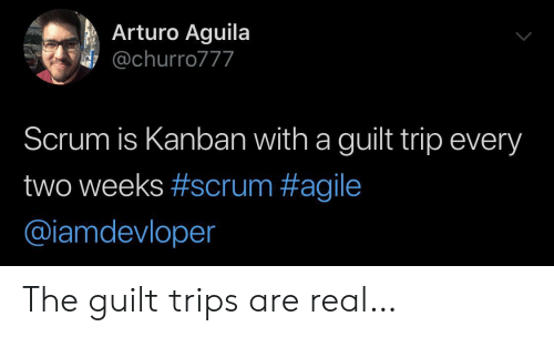 Agile, Scrum, and Kanban: Arturo Aguila  @churro777  Scrum is Kanban with a guilt trip every  two weeks #scrum #agile  @iamdevloper The guilt trips are real…