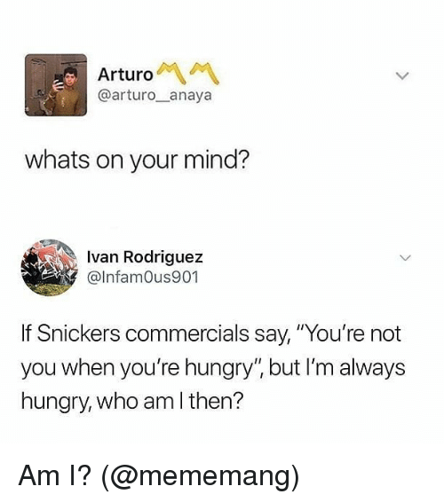"Hungry, Memes, and Who Am I: Arturo  @arturo__anaya  whats on your mind?  Ivan Rodriguez  @lnfamOus901  Snickers commercials say, ""You're not  you when you're hungry"", but I'm always  hungry, who am I then? Am I? (@mememang)"