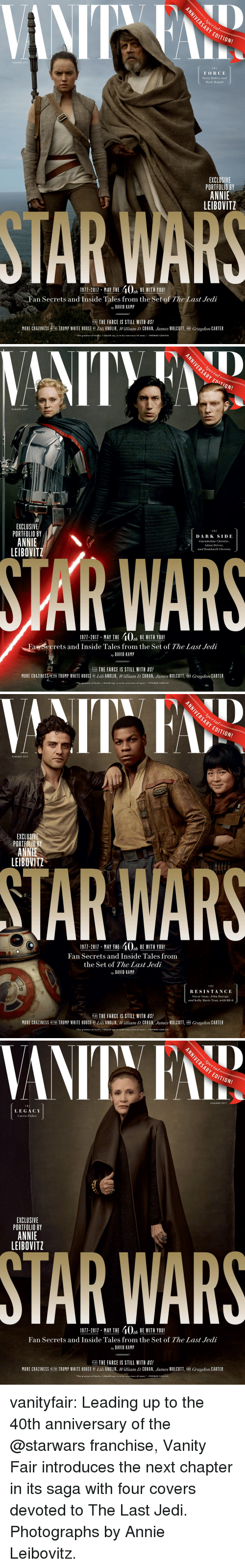 "vanity fair: ARY  EDITION!  SUMMER 2017  THE  FORCE  Daisy Ridley and  Mark Hamill  EXCLUSIVE  PORTFOLIO BY  ANNIE  LEIBOVITZ  1911-2011, MAY THE 40% BEWITH YOU!  Fan Secrets and Inside Tales from the Set of The Last Jedi  ay DAVID KAMP  PLUS THE FARCE IS STILL WITH US!  MORE CRAZINESS NTHE TRUMP WHITE HOUSE ili ANOLIK, William D. COHAN, James WOLCOTT, AND Graydon CARTER  The greatest of faults, I should say, is to be conscious of none.THOMAS CARLYLE   SUMMER 2017  EXCLUSIVE  PORTFOLIO BY  ANNIE  LEIBOVITZ  DARK SIDE  Gwendoline Christie,  Adam Driver  and Domhnall Gleeson  WAR  1911-2017 MAY THE 40, BE WITH YOU!  Fan Secrets and Inside Tales from the Set of The Last Jedi  ay DAVID KAMP  PLUS THE FARCE IS STILL WITH US!  MORE CRAZINESS/IN THE TRUMP WHITE HOUSE B Lili ANOLIK, William D. COHAN, James WOLCOTT, AND Graydon CARTER  ""The greatest of faults, I should say, is to be conscious of none.""-THOMAS CARLYLE   ARY  EDITION!  SUMMER 2017  EXCLUSI  PORTFOLIO BY  ANNIE  LEIBOVITZ  TAR WARS  1911-2011 . MAY THE 40% BE WITH YOU!  Fan Secrets and Inside Tales from  the Set of The Last Jedi  ay DAVID KAMP  1 HE  RESISTANCE  Oscar Isaac, John Boyega,  and Kelly Marie Tran, with BB-8  PLUS THE FARCE IS STILL WITH US!  MORE CRAZINESS İN THE TRUMP WHITE HOUSE BY Lil ANOLIK, William D. COHAN James WOLCOTT AND Graydon CARTER  The greatest of faults, I should say, is to be conscious of none.""-THOMAS CARLYLE   Decial  ARY EDITION!  SUMMER 2017  T H E  LEGACY  Carrie Fisher  EXCLUSIVE  PORTFOLIO BY  ANNIE  LEIBOVITZ  STAR WARS  1971-2011 MAY THE 40, BE WITH YOU!  Fan Secrets and Inside Tales from the Set of The Last Jedi  ay DAVID KAMIP  PLIE THE FARCE IS STILL WITH US!  ER  MORE CRAZINESS NTHE TRUMP WHITE HOUSE BY Lili ANOLIK, William D. COHAN, ""lunes WOLCOTT AND Graydon CA  ""The greatest of faults, I should say, is to be conscious of e.-THOMAS CARLYLE vanityfair: Leading up to the 40th anniversary of the @starwars franchise, Vanity Fair introduces the next chapter in its saga with four covers devoted to The Last Jedi.  Photographs by Annie Leibovitz."