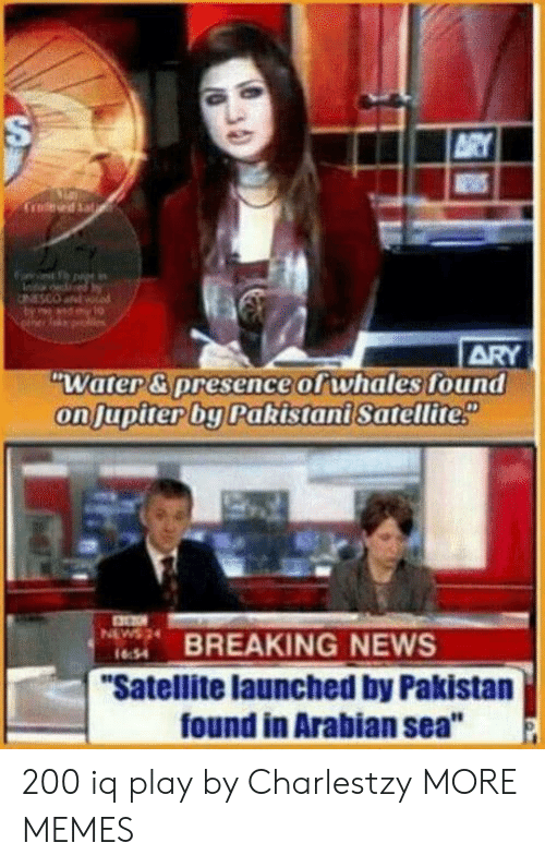 "Dank, Memes, and News: ARY  WEWS  Crod Sat  ARY  ""Water& presence of whales found  on Jupiter by Pakistani Satellite  BREAKING NEWS  ""Satellite launched by Pakistan  found in Arabian sea""  NEW  1654  30  S 200 iq play by Charlestzy MORE MEMES"